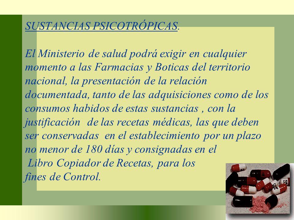 SUSTANCIAS PSICOTRÓPICAS. El Ministerio de salud podrá exigir en cualquier momento a las Farmacias y Boticas del territorio nacional, la presentación