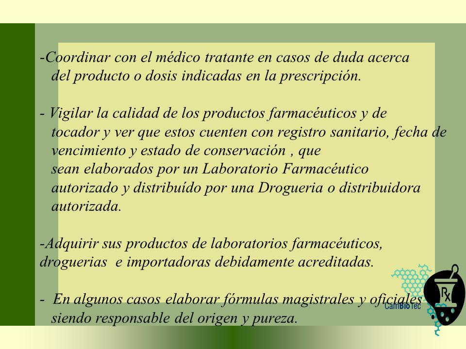 -Coordinar con el médico tratante en casos de duda acerca del producto o dosis indicadas en la prescripción. - Vigilar la calidad de los productos far