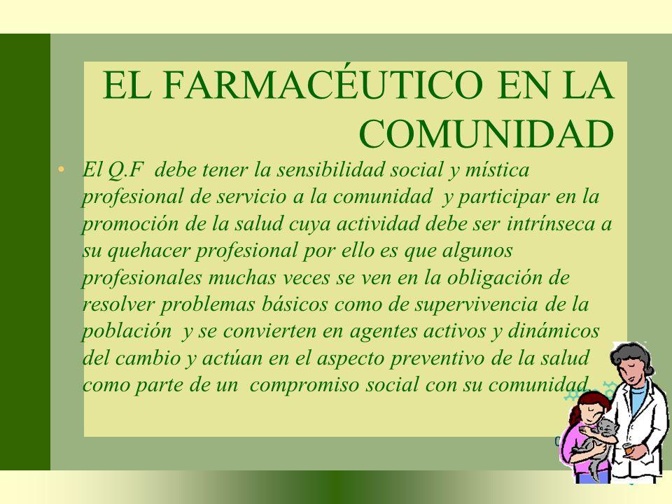 EL FARMACÉUTICO EN LA COMUNIDAD El Q.F debe tener la sensibilidad social y mística profesional de servicio a la comunidad y participar en la promoción