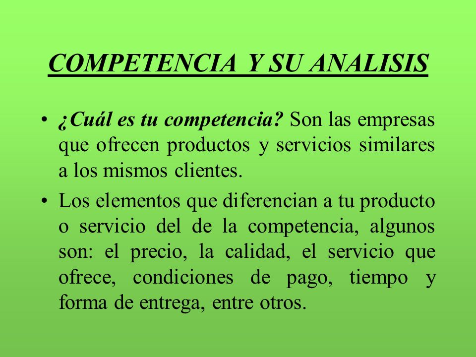 COMPETENCIA Y SU ANALISIS ¿Cuál es tu competencia? Son las empresas que ofrecen productos y servicios similares a los mismos clientes. Los elementos q