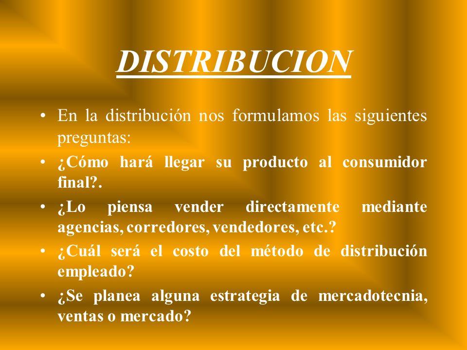 DISTRIBUCION En la distribución nos formulamos las siguientes preguntas: ¿Cómo hará llegar su producto al consumidor final?. ¿Lo piensa vender directa