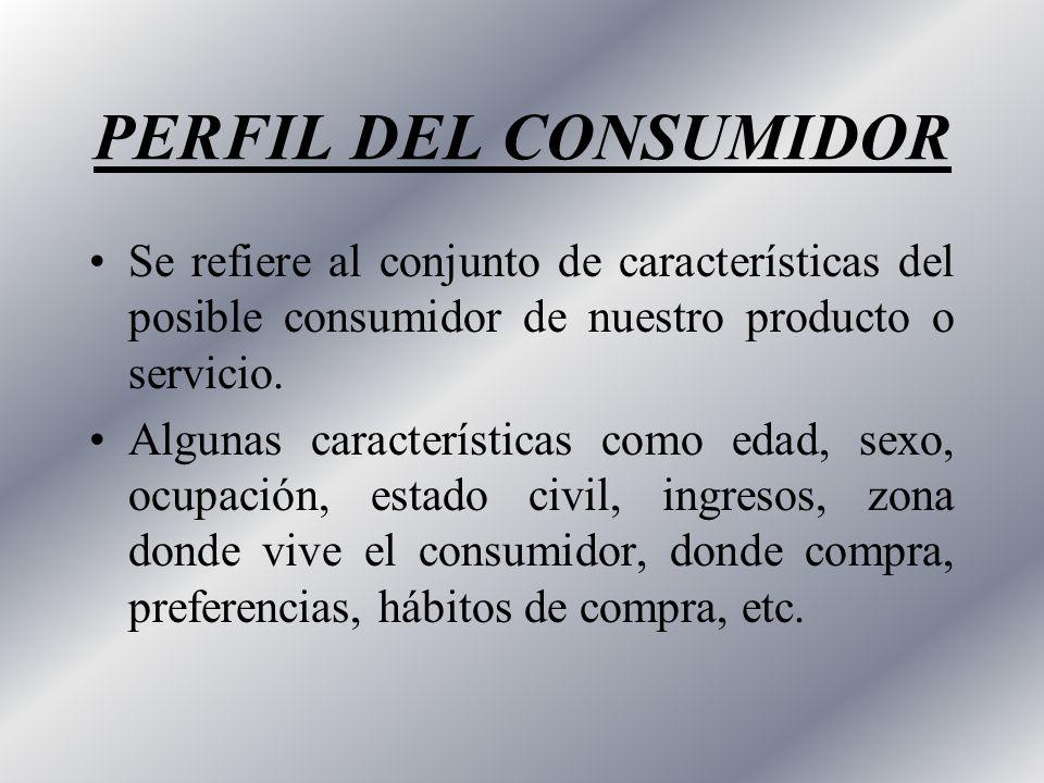 PERFIL DEL CONSUMIDOR Se refiere al conjunto de características del posible consumidor de nuestro producto o servicio. Algunas características como ed