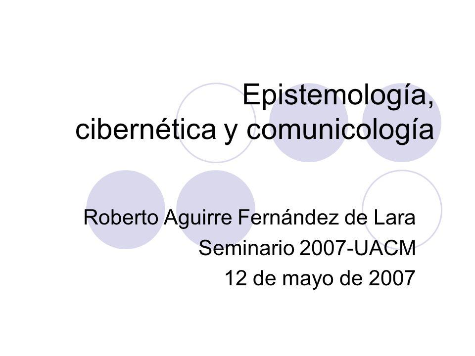 Epistemología, cibernética y comunicología Roberto Aguirre Fernández de Lara Seminario 2007-UACM 12 de mayo de 2007