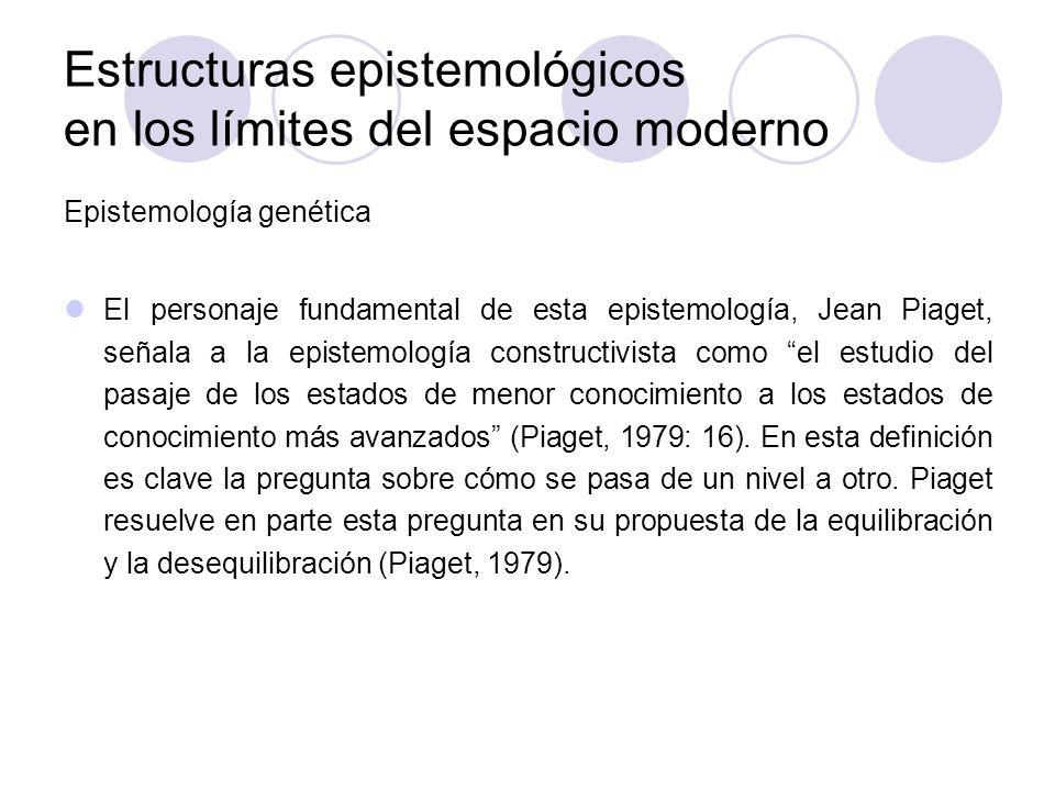Estructuras epistemológicos en los límites del espacio moderno Epistemología genética El personaje fundamental de esta epistemología, Jean Piaget, señ
