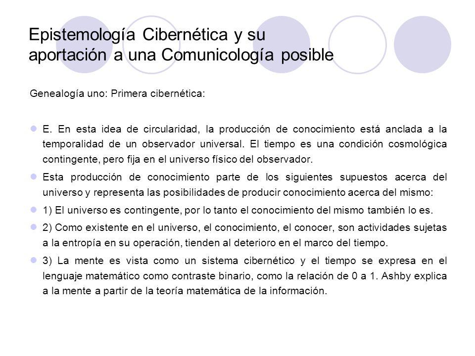 Epistemología Cibernética y su aportación a una Comunicología posible Genealogía uno: Primera cibernética: E. En esta idea de circularidad, la producc