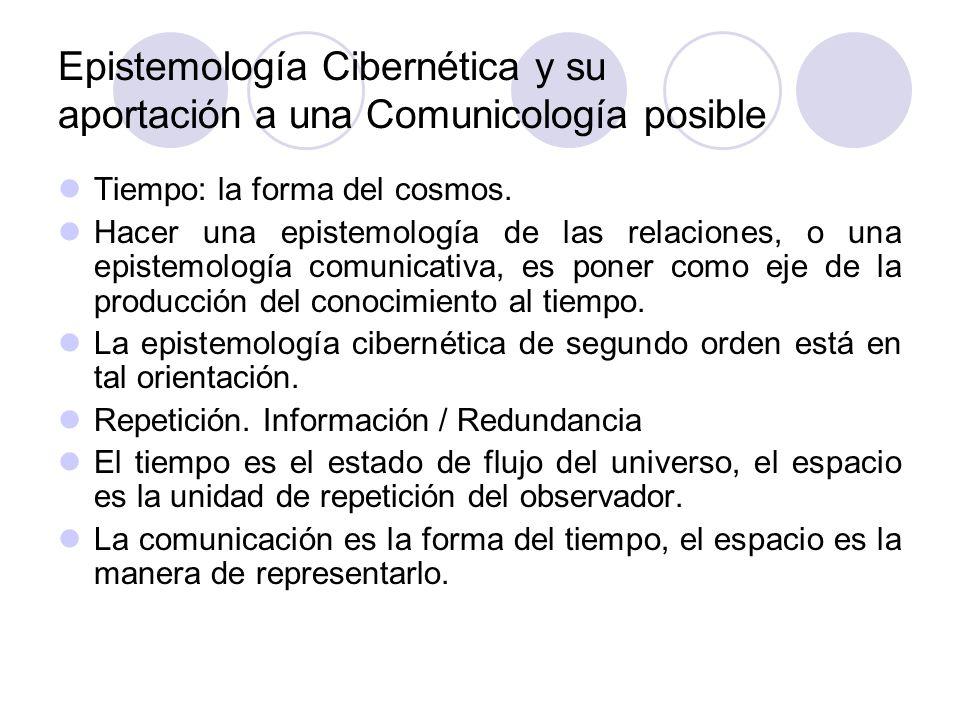 Epistemología Cibernética y su aportación a una Comunicología posible Tiempo: la forma del cosmos. Hacer una epistemología de las relaciones, o una ep