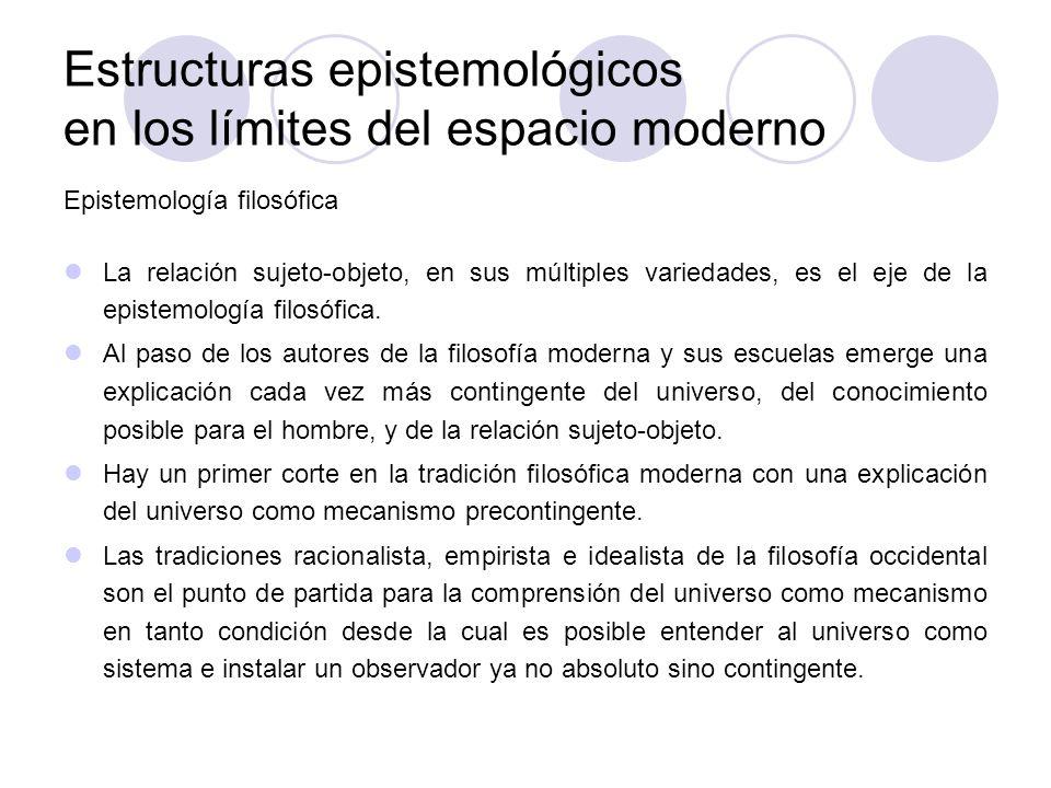 Estructuras epistemológicos en los límites del espacio moderno Epistemología filosófica La relación sujeto-objeto, en sus múltiples variedades, es el
