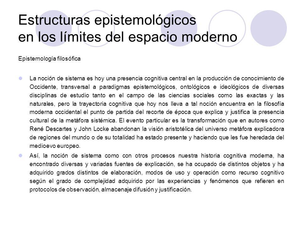 Estructuras epistemológicos en los límites del espacio moderno Epistemología filosófica La noción de sistema es hoy una presencia cognitiva central en