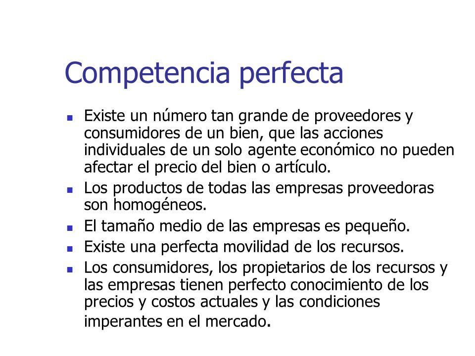 Competencia perfecta Existe un número tan grande de proveedores y consumidores de un bien, que las acciones individuales de un solo agente económico n