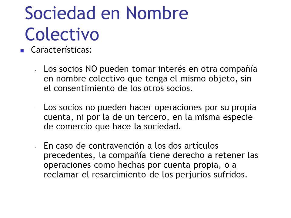 Sociedad en Nombre Colectivo Características: – Los socios NO pueden tomar interés en otra compañía en nombre colectivo que tenga el mismo objeto, sin