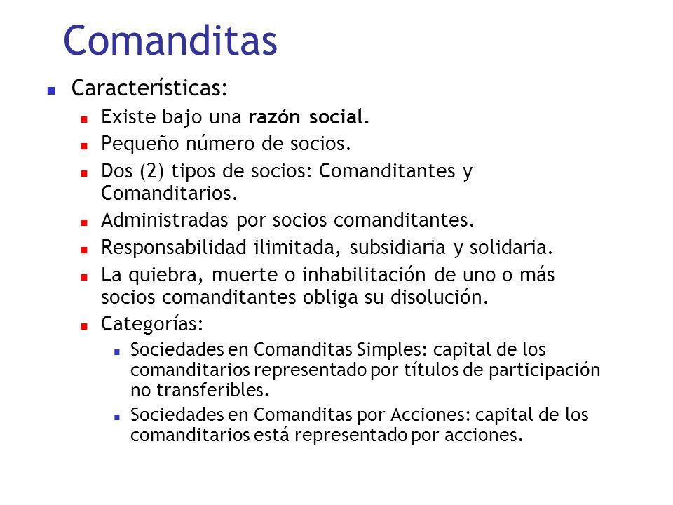 Comanditas Características: Existe bajo una razón social. Pequeño número de socios. Dos (2) tipos de socios: Comanditantes y Comanditarios. Administra