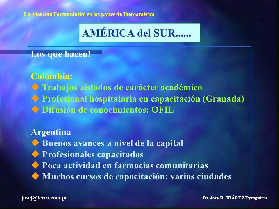 AMÉRICA del SUR...... La Atención Farmacéutica en los países de Iberoamérica Dr. José R. JUÁREZ Eyzaguirre josej@terra.com.pe Los que hacen! Colombia: