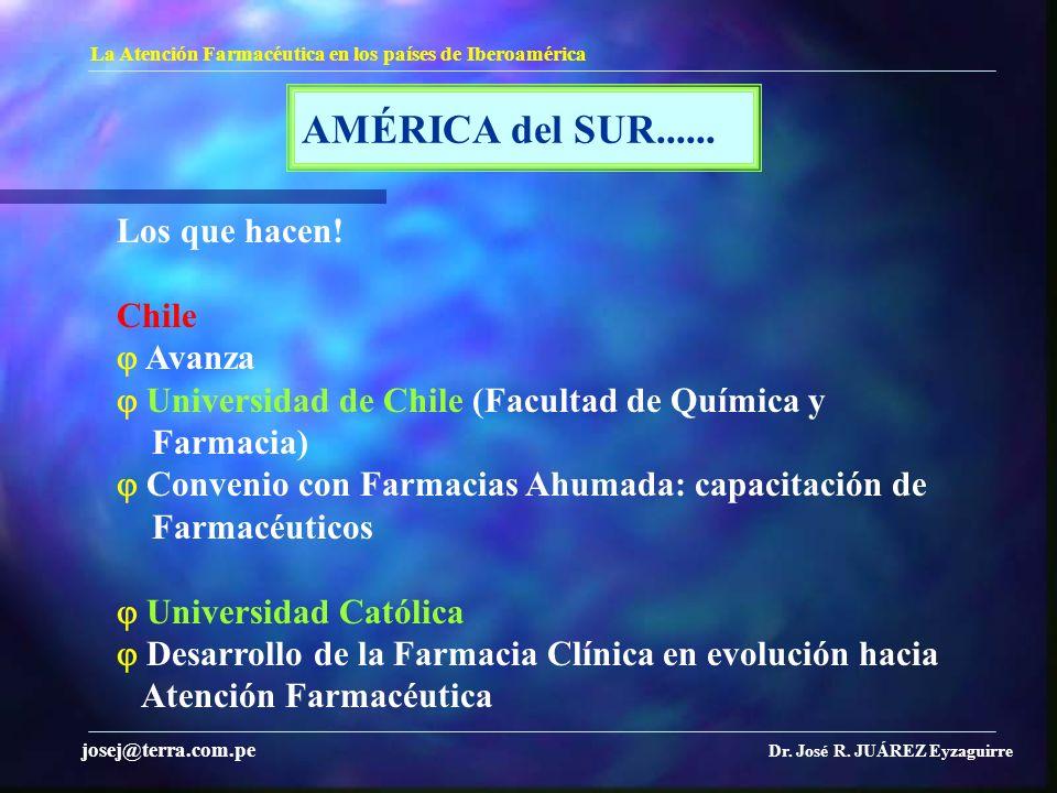 AMÉRICA del SUR...... La Atención Farmacéutica en los países de Iberoamérica Dr. José R. JUÁREZ Eyzaguirre josej@terra.com.pe Los que hacen! Chile Ava