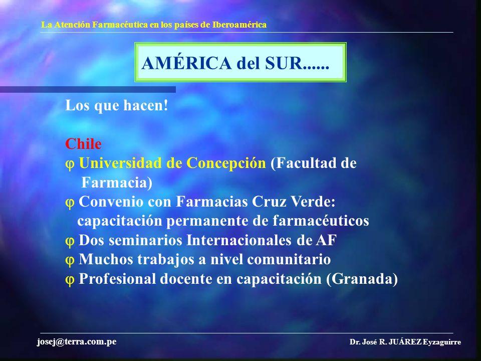 AMÉRICA del SUR...... La Atención Farmacéutica en los países de Iberoamérica Dr. José R. JUÁREZ Eyzaguirre josej@terra.com.pe Los que hacen! Chile Uni