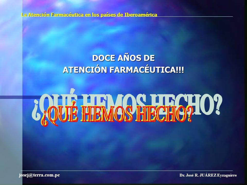 La Atención Farmacéutica en los países de Iberoamérica DOCE AÑOS DE ATENCIÓN FARMACÉUTICA!!! Dr. José R. JUÁREZ Eyzaguirre josej@terra.com.pe