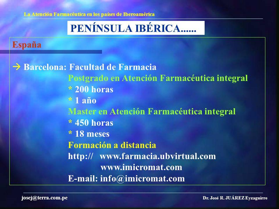 PENÍNSULA IBÉRICA...... La Atención Farmacéutica en los países de Iberoamérica Dr. José R. JUÁREZ Eyzaguirre josej@terra.com.pe España Barcelona: Facu