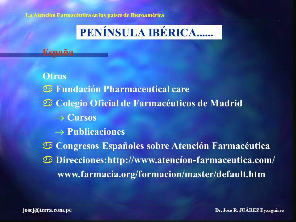 PENÍNSULA IBÉRICA...... La Atención Farmacéutica en los países de Iberoamérica Dr. José R. JUÁREZ Eyzaguirre josej@terra.com.pe España Otros Fundación