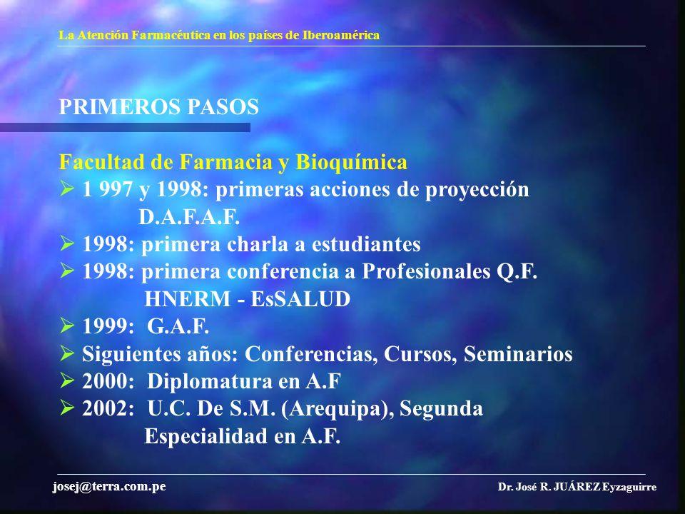 La Atención Farmacéutica en los países de Iberoamérica Dr. José R. JUÁREZ Eyzaguirre josej@terra.com.pe PRIMEROS PASOS Facultad de Farmacia y Bioquími