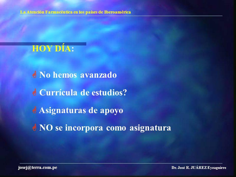 La Atención Farmacéutica en los países de Iberoamérica Dr. José R. JUÁREZ Eyzaguirre josej@terra.com.pe HOY DÍA: No hemos avanzado Currícula de estudi