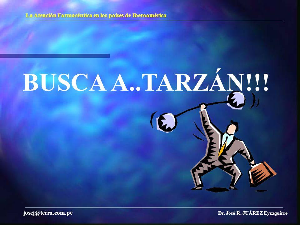La Atención Farmacéutica en los países de Iberoamérica Dr. José R. JUÁREZ Eyzaguirre josej@terra.com.pe BUSCA A..TARZÁN!!!