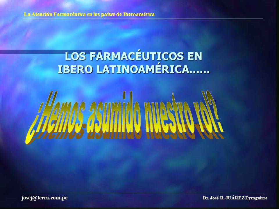 LOS FARMACÉUTICOS EN IBERO LATINOAMÉRICA...... La Atención Farmacéutica en los países de Iberoamérica Dr. José R. JUÁREZ Eyzaguirre josej@terra.com.pe