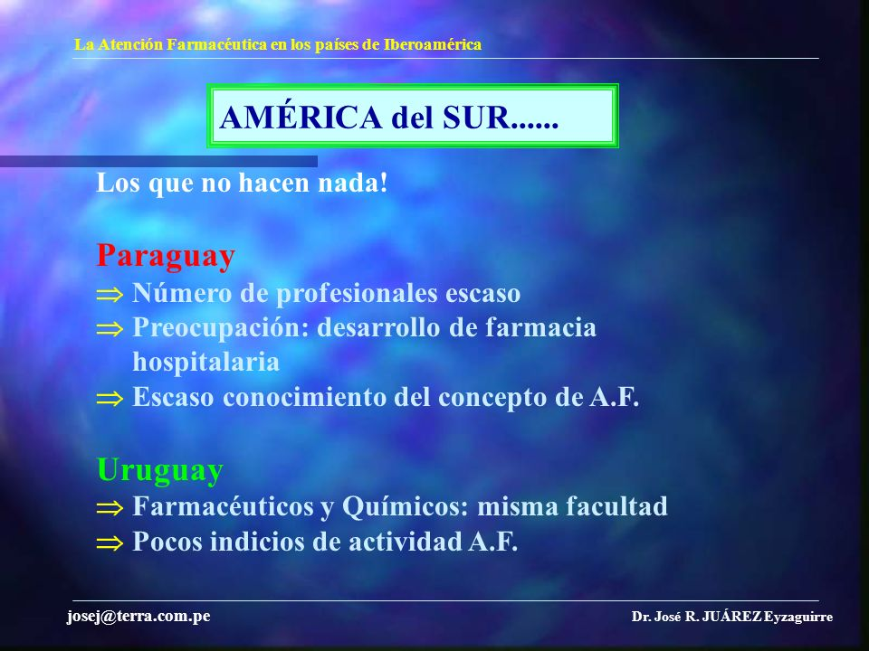 AMÉRICA del SUR...... La Atención Farmacéutica en los países de Iberoamérica Dr. José R. JUÁREZ Eyzaguirre josej@terra.com.pe Los que no hacen nada! P