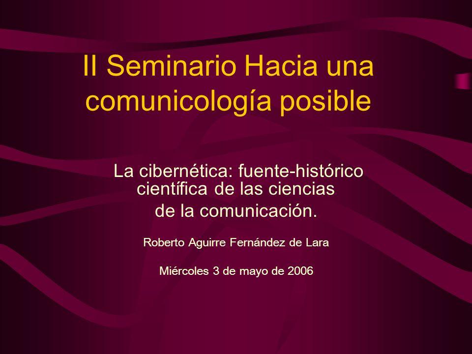II Seminario Hacia una comunicología posible La cibernética: fuente-histórico científica de las ciencias de la comunicación. Roberto Aguirre Fernández