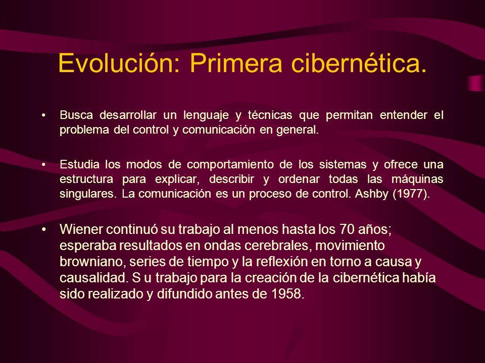 Evolución: Primera cibernética. Busca desarrollar un lenguaje y técnicas que permitan entender el problema del control y comunicación en general. Estu