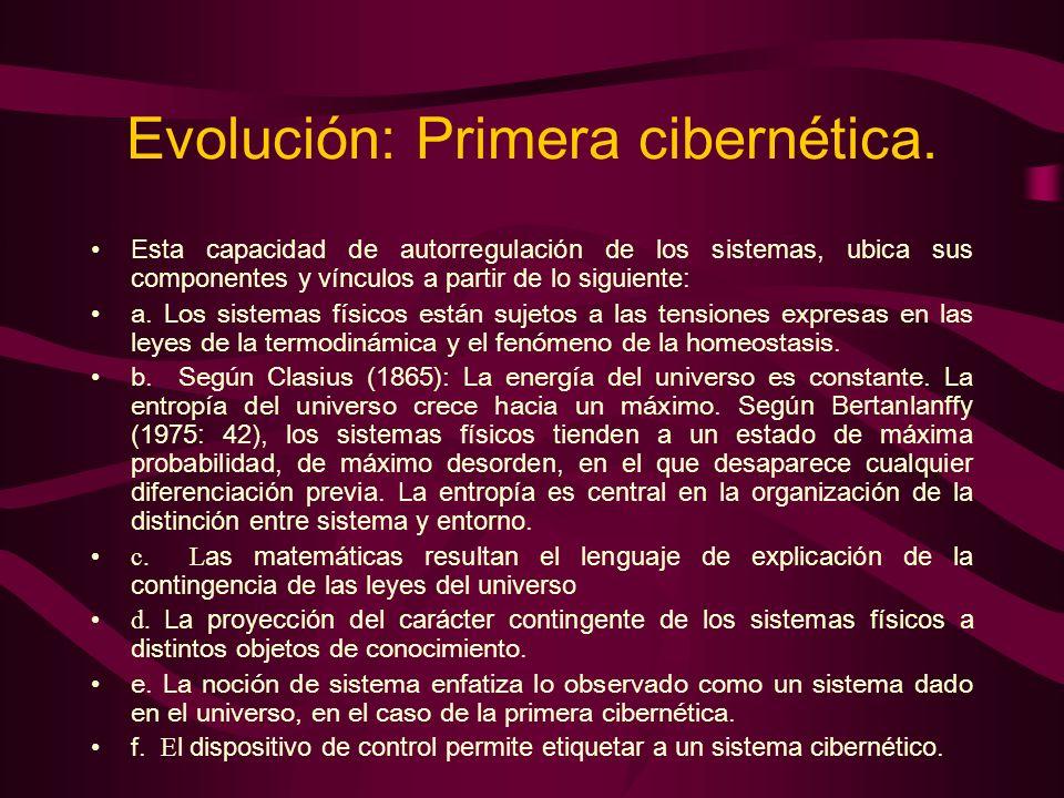 Evolución: Primera cibernética. Esta capacidad de autorregulación de los sistemas, ubica sus componentes y vínculos a partir de lo siguiente: a. Los s
