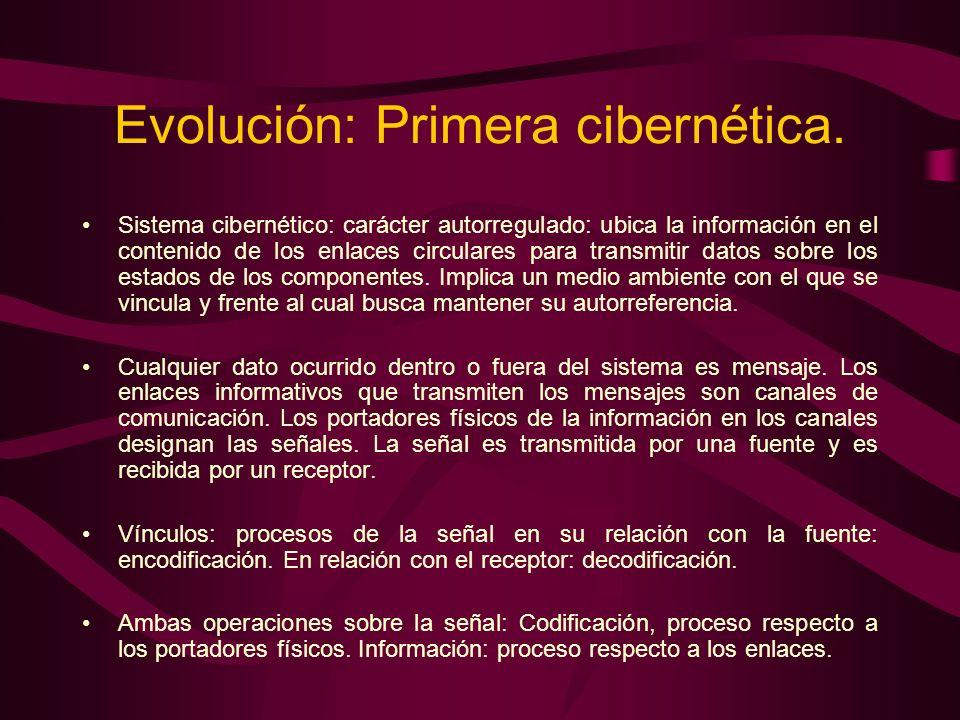 Evolución: Primera cibernética. Sistema cibernético: carácter autorregulado: ubica la información en el contenido de los enlaces circulares para trans