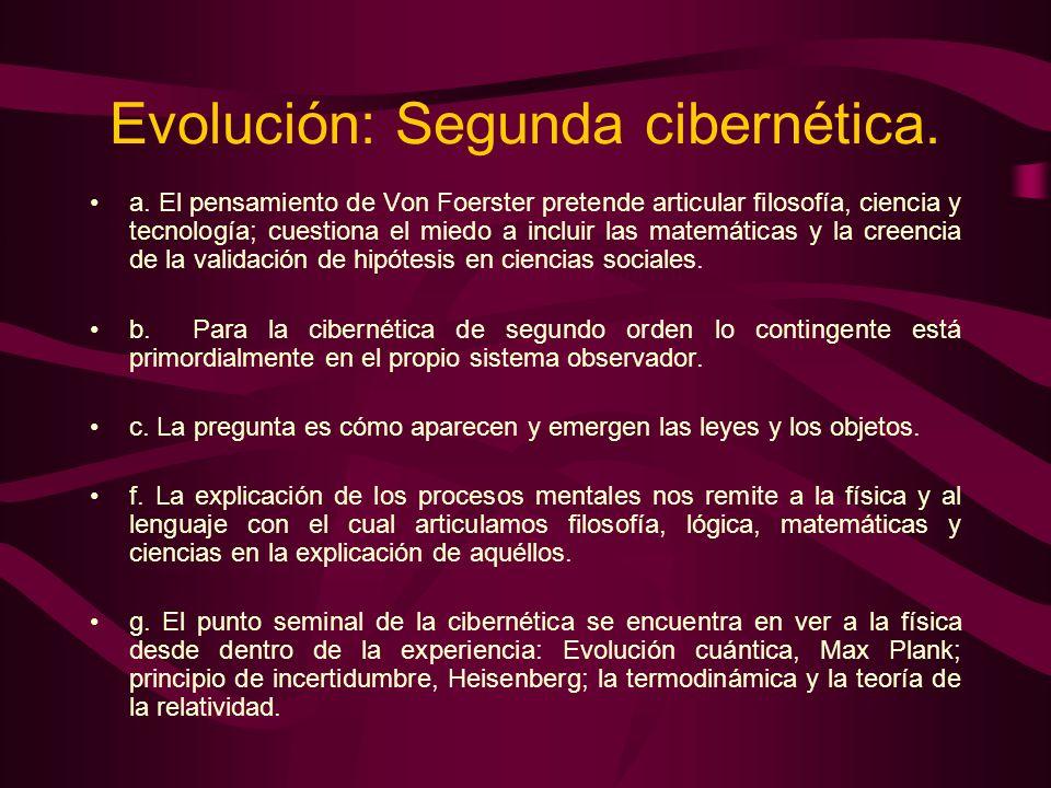 Evolución: Segunda cibernética. a. El pensamiento de Von Foerster pretende articular filosofía, ciencia y tecnología; cuestiona el miedo a incluir las