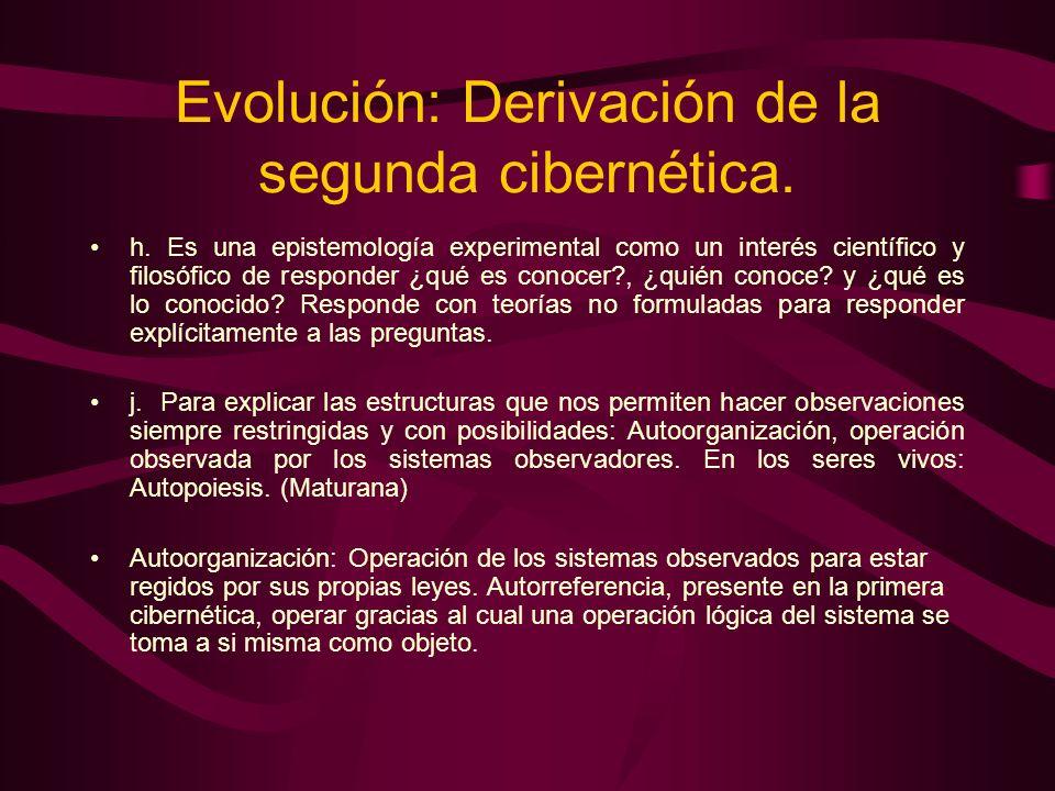 Evolución: Derivación de la segunda cibernética. h. Es una epistemología experimental como un interés científico y filosófico de responder ¿qué es con