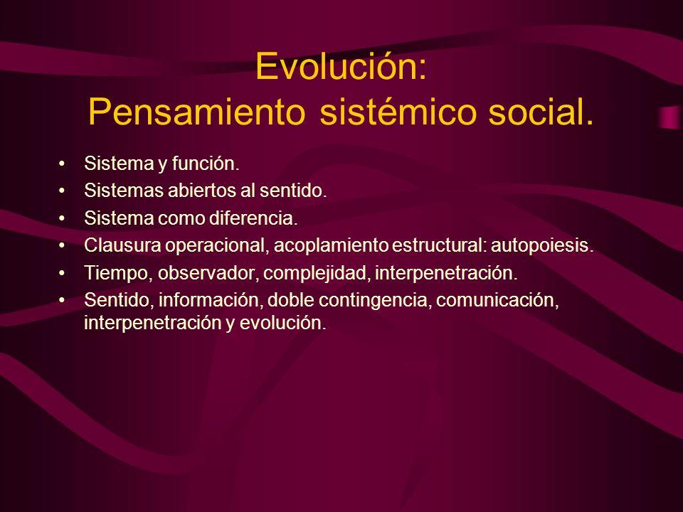 Evolución: Pensamiento sistémico social. Sistema y función. Sistemas abiertos al sentido. Sistema como diferencia. Clausura operacional, acoplamiento