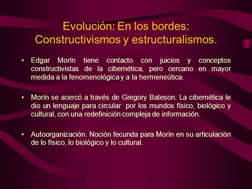 Evolución: En los bordes: Constructivismos y estructuralismos. Edgar Morín tiene contacto con juicios y conceptos constructivistas de la cibernética,