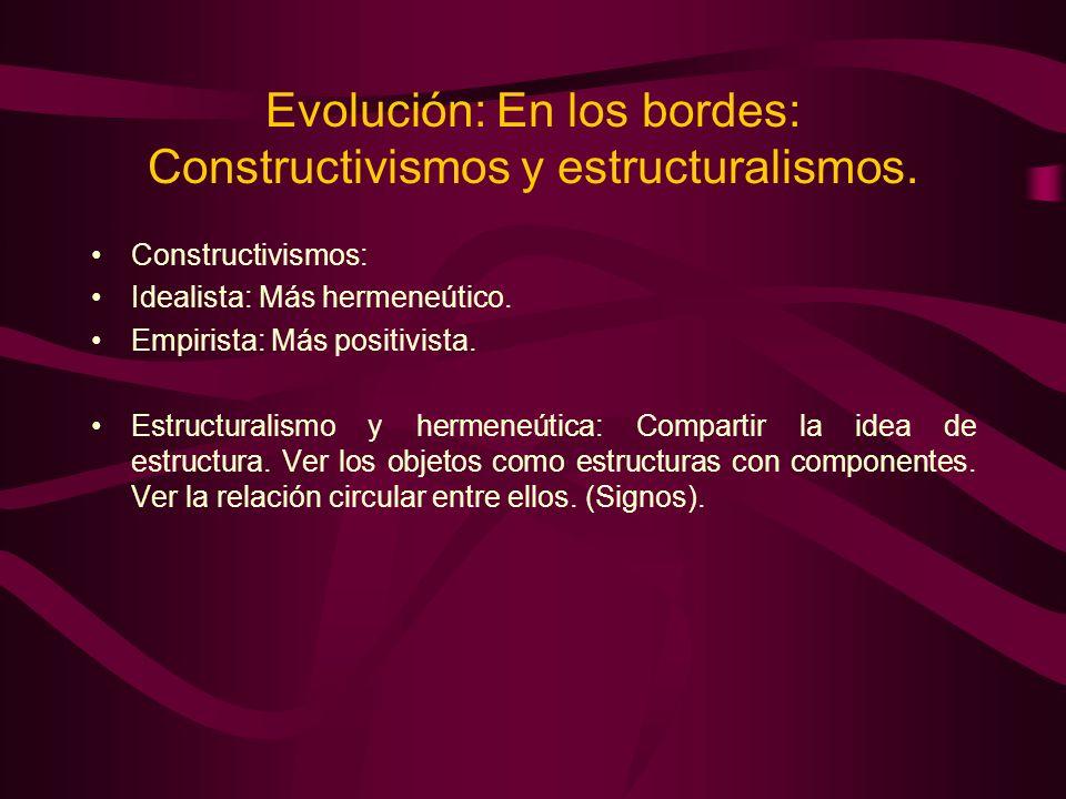 Evolución: En los bordes: Constructivismos y estructuralismos. Constructivismos: Idealista: Más hermeneútico. Empirista: Más positivista. Estructurali