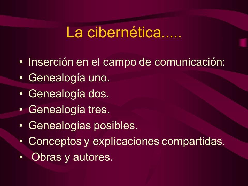 La cibernética..... Inserción en el campo de comunicación: Genealogía uno. Genealogía dos. Genealogía tres. Genealogías posibles. Conceptos y explicac