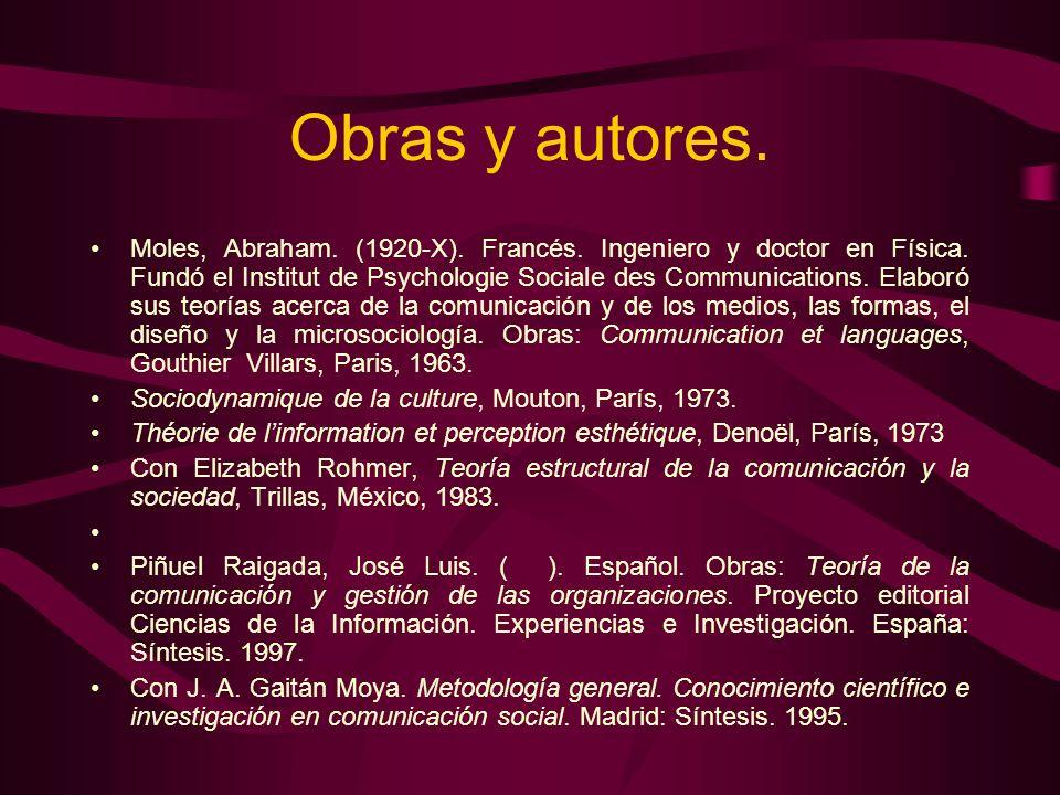 Obras y autores. Moles, Abraham. (1920-X). Francés. Ingeniero y doctor en Física. Fundó el Institut de Psychologie Sociale des Communications. Elaboró