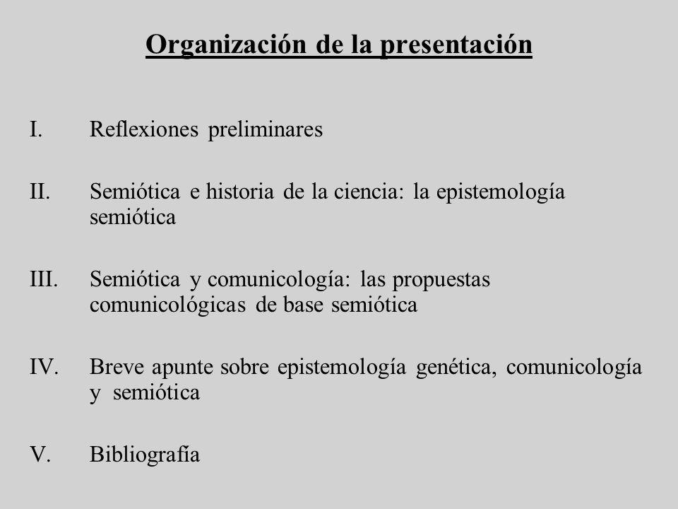 Organización de la presentación I.Reflexiones preliminares II.Semiótica e historia de la ciencia: la epistemología semiótica III.Semiótica y comunicol
