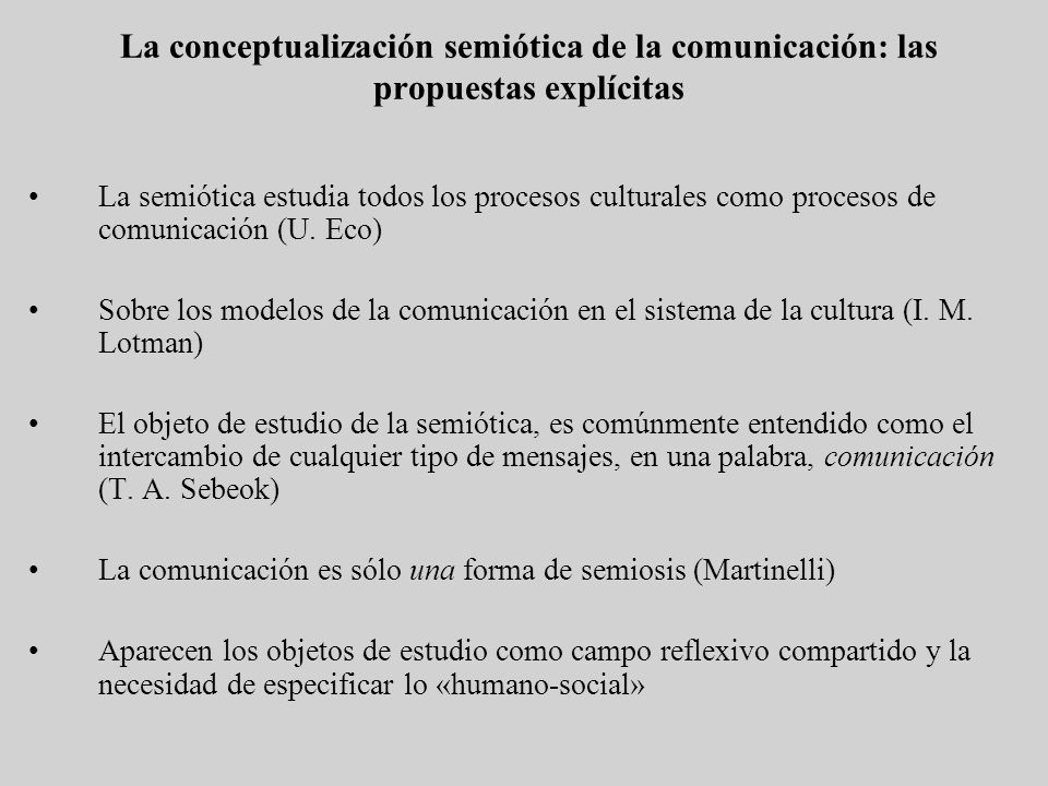 La conceptualización semiótica de la comunicación: las propuestas explícitas La semiótica estudia todos los procesos culturales como procesos de comun