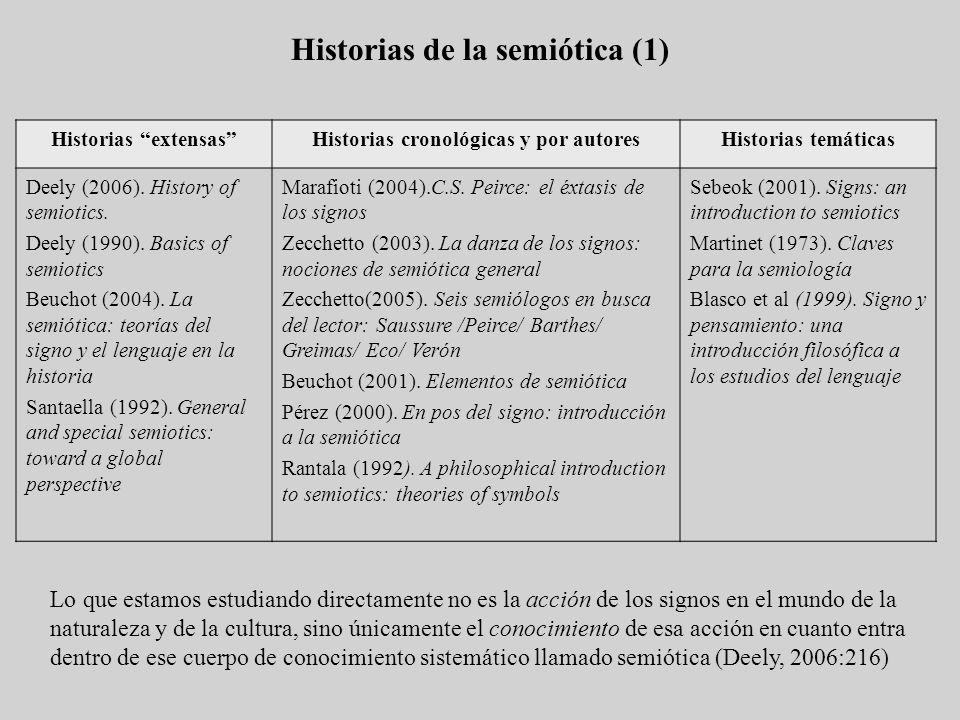 Historias de la semiótica (2) Dado que la semiótica es heterogénea y su ámbito muy extenso, es natrual que su historia sea larga pero «desconectada» (Rantala, 1992) a) En la medicina (Grecia) b) La división del signo de Aristóteles c) Los estoicos y la teoría sistemática de los signos que fue incluida en su teoría del conocimiento d) En la Edad Media desde la lingüística (un papel importante de la religión) e) Ferdinad de Saussure y Charles Sanders Peirce La historia de la semiótica es la historia del desarrollo del conocimiento entre los seres humanos de que hay signos distintos de los objetos y las cosas, hacia la realización de que los signos, en su propio ser, son invisibles a los sentidos y presupuestos en su acción tanto en la constitución de los objetos como en la exploración de las cosas (Deely, 2006) Presemiótica ProtosemióticaSemiótica propiamente