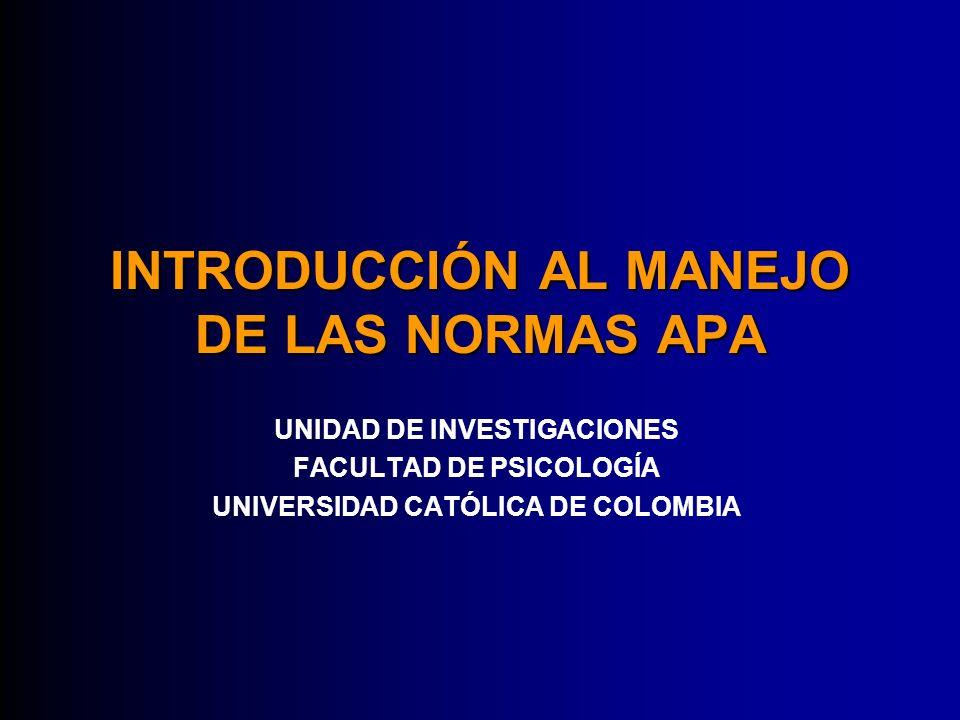 INTRODUCCIÓN AL MANEJO DE LAS NORMAS APA UNIDAD DE INVESTIGACIONES FACULTAD DE PSICOLOGÍA UNIVERSIDAD CATÓLICA DE COLOMBIA