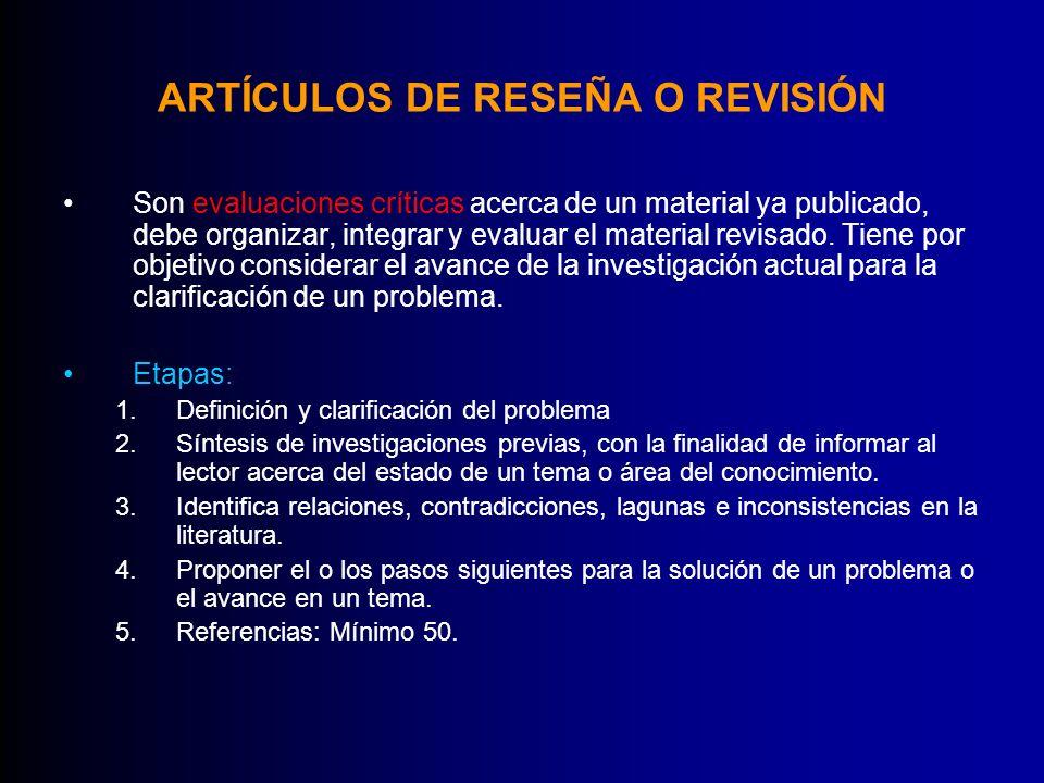 ARTÍCULOS DE RESEÑA O REVISIÓN Son evaluaciones críticas acerca de un material ya publicado, debe organizar, integrar y evaluar el material revisado.