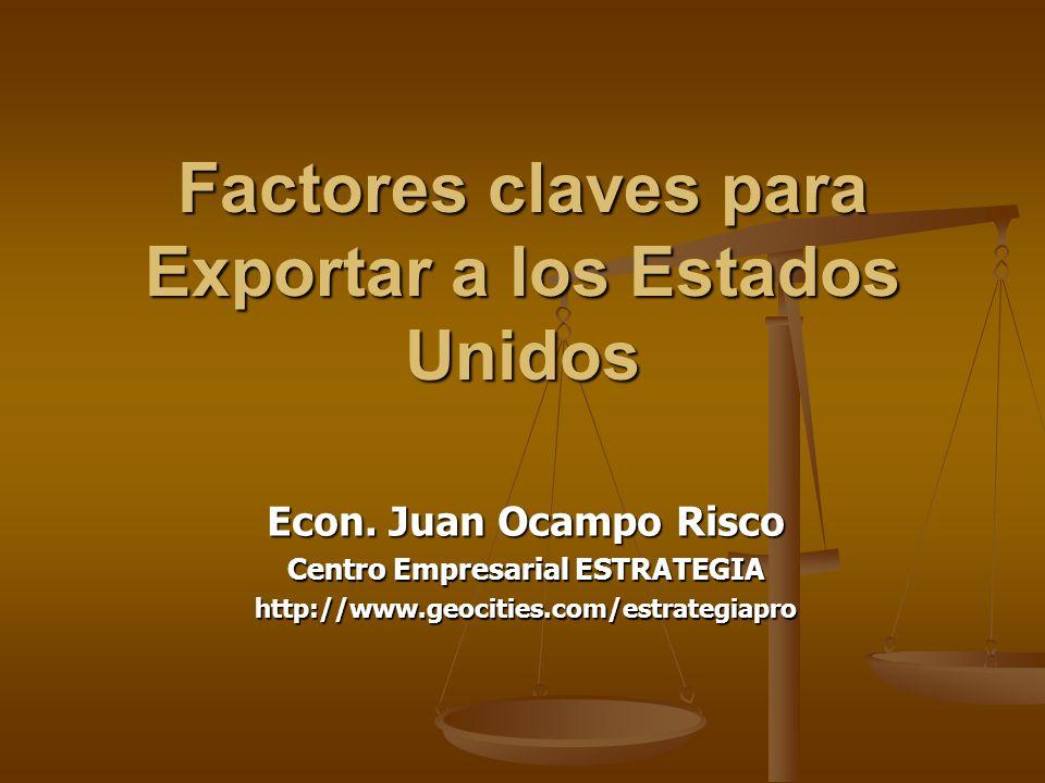 Factores claves para Exportar a los Estados Unidos Econ. Juan Ocampo Risco Centro Empresarial ESTRATEGIA http://www.geocities.com/estrategiapro