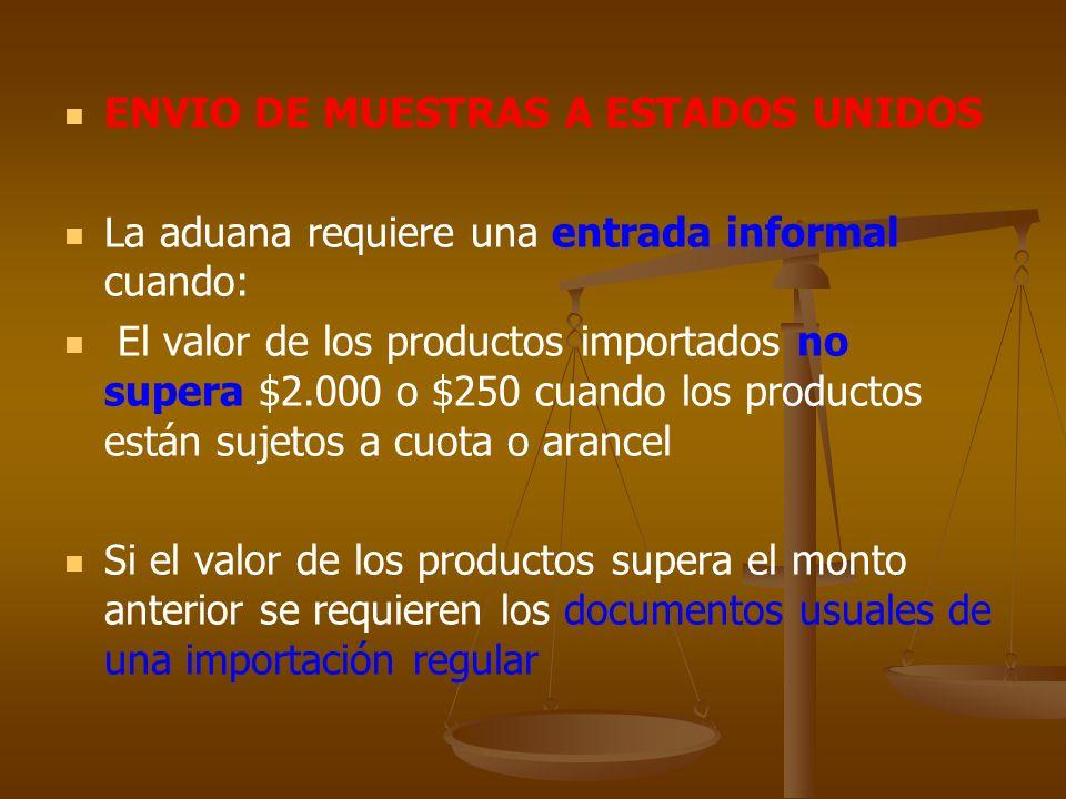 ENVIO DE MUESTRAS A ESTADOS UNIDOS La aduana requiere una entrada informal cuando: El valor de los productos importados no supera $2.000 o $250 cuando