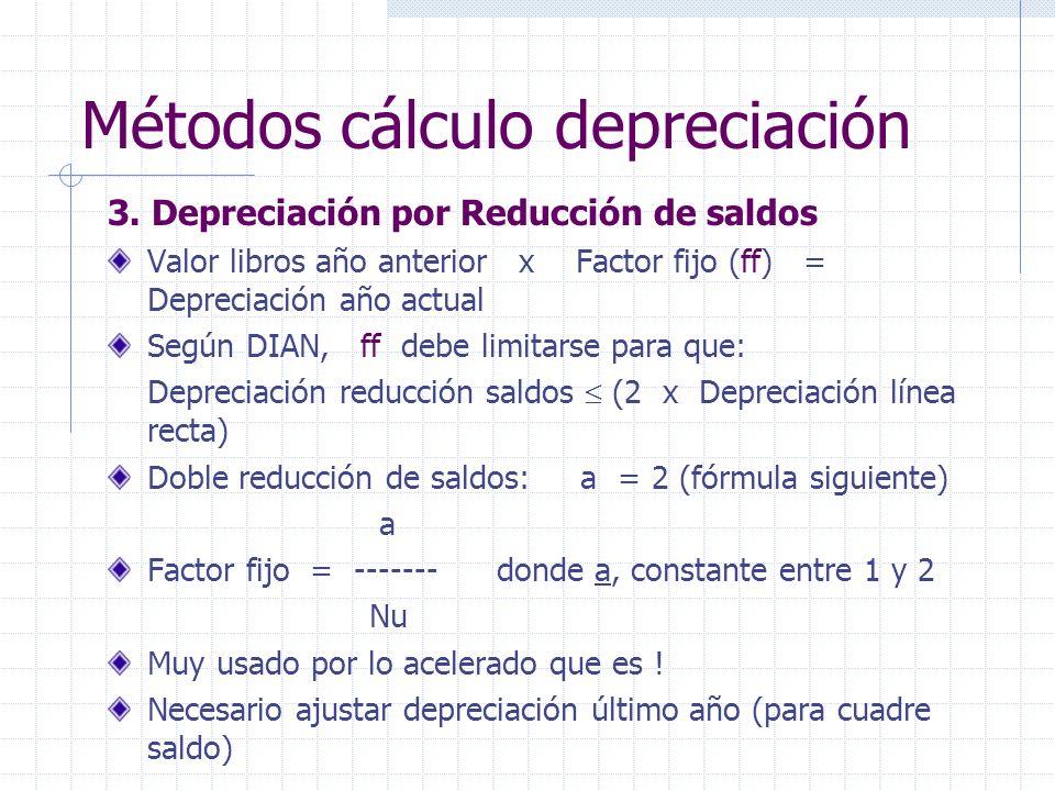 3. Depreciación por Reducción de saldos Valor libros año anterior x Factor fijo (ff) = Depreciación año actual Según DIAN, ff debe limitarse para que: