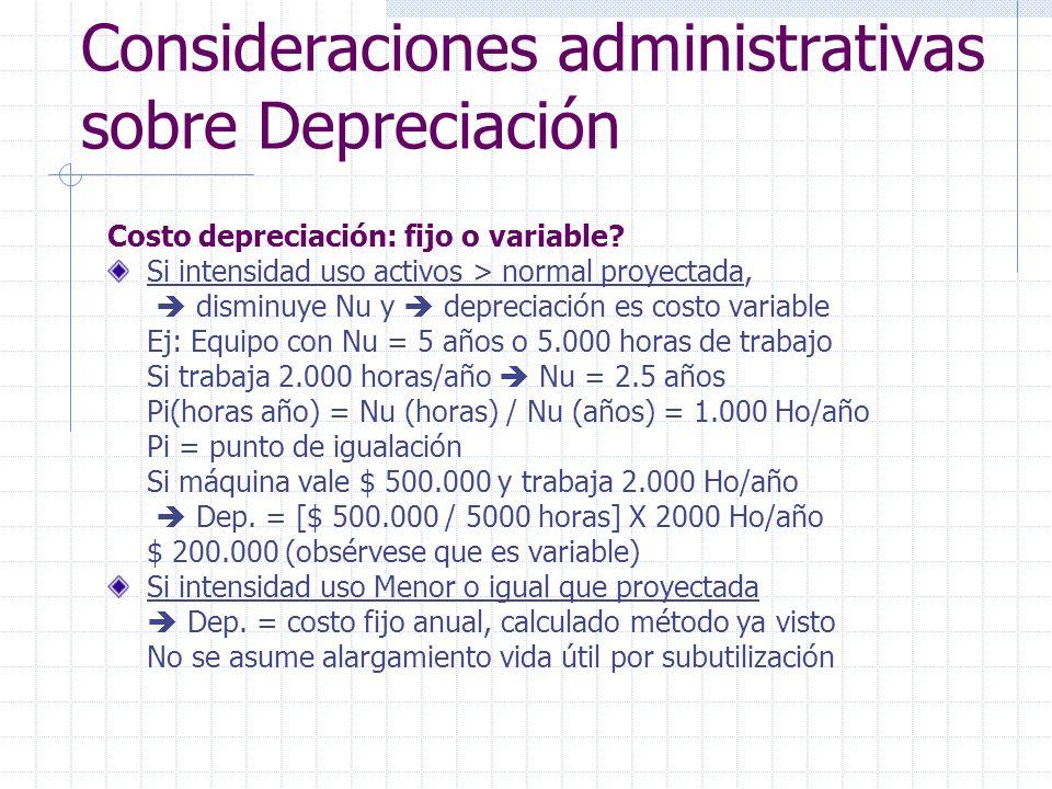 Consideraciones administrativas sobre Depreciación Costo depreciación: fijo o variable? Si intensidad uso activos > normal proyectada, disminuye Nu y