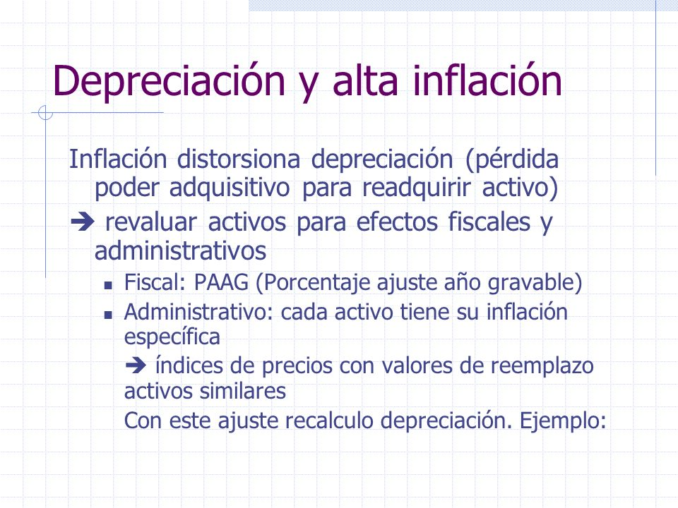 Inflación distorsiona depreciación (pérdida poder adquisitivo para readquirir activo) revaluar activos para efectos fiscales y administrativos Fiscal: