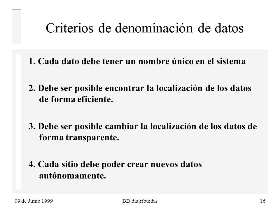 09 de Junio 1999BD distribuidas16 Criterios de denominación de datos 1. Cada dato debe tener un nombre único en el sistema 2. Debe ser posible encontr
