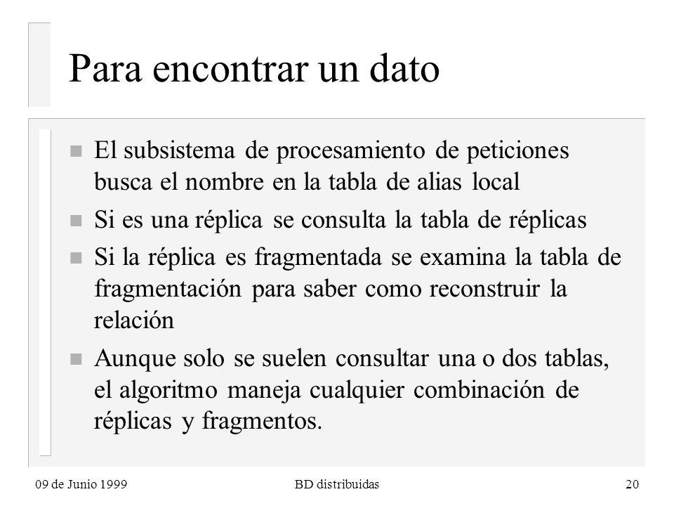 09 de Junio 1999BD distribuidas20 Para encontrar un dato n El subsistema de procesamiento de peticiones busca el nombre en la tabla de alias local n Si es una réplica se consulta la tabla de réplicas n Si la réplica es fragmentada se examina la tabla de fragmentación para saber como reconstruir la relación n Aunque solo se suelen consultar una o dos tablas, el algoritmo maneja cualquier combinación de réplicas y fragmentos.