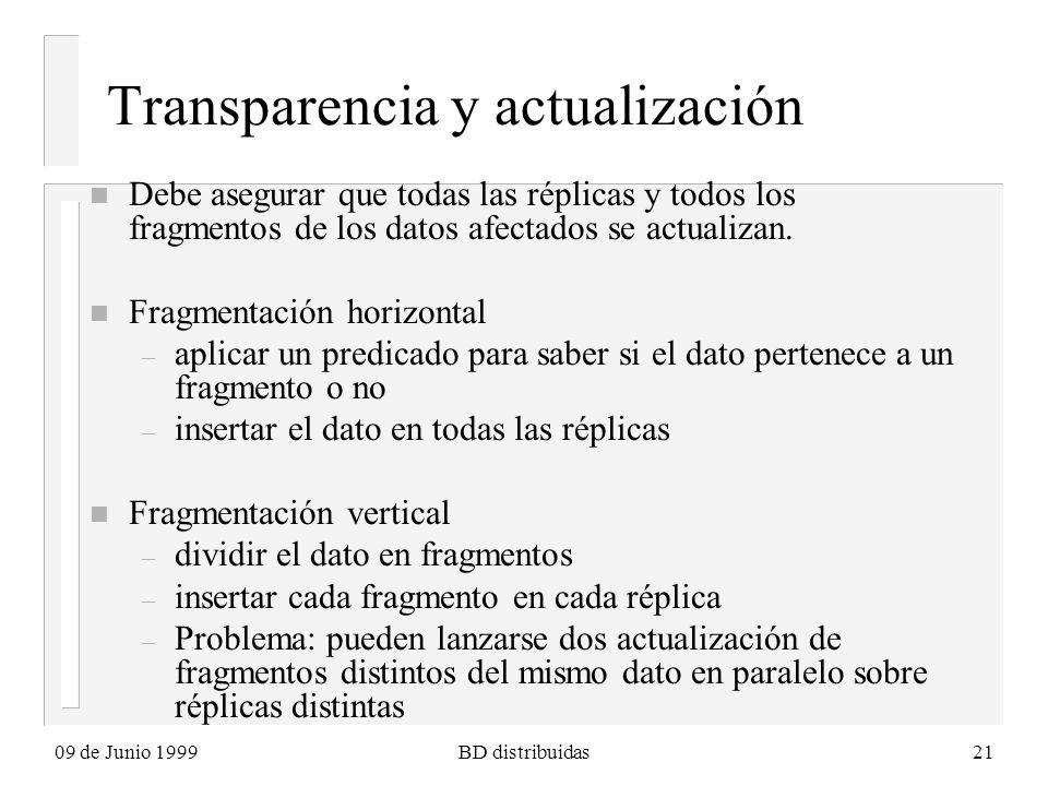 09 de Junio 1999BD distribuidas21 Transparencia y actualización n Debe asegurar que todas las réplicas y todos los fragmentos de los datos afectados se actualizan.